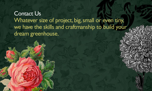 Whatever size of project, big, small or even tiny, we have the skills and craftsmanship to build your dream greenhouse.